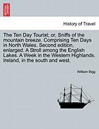 The Ten Day Tourist; Or, Sniffs of the Mountain Breeze. Comprising Ten Days in North Wales. Second Edition, Enlarged. a Stroll Among the English Lakes - Bigg, William
