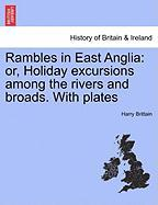 Rambles in East Anglia: Or, Holiday Excursions Among the Rivers and Broads. with Plates