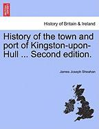 History of the Town and Port of Kingston-Upon-Hull ... Second Edition.