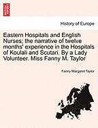 Eastern Hospitals and English Nurses; The Narrative of Twelve Months' Experience in the Hospitals of Koulali and Scutari. by a Lady Volunteer. Miss Fa