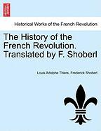 The History of the French Revolution. Translated by F. Shoberl - Thiers, Louis Adolphe; Shoberl, Frederick