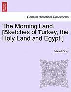 The Morning Land. [Sketches of Turkey, the Holy Land and Egypt.] - Dicey, Edward