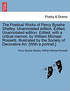 The Poetical Works of Percy Bysshe Shelley. Unannotated Edition. Edited, Unannotated Edition. Edited, with a Critical Memoir, by William Michael Rosse