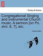 Congregational Singing and Instrumental Church Music. a Sermon [On PS. XLVII. 6, 7], Etc.