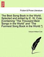 "The Best Song Book in the World. Selected and Edited by E. W. Cole. [Containing ""The Thousand Best Songs in the World"" and ""The Funniest Song Book in"