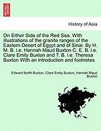 On Either Side of the Red Sea. with Illustrations of the Granite Ranges of the Eastern Desert of Egypt and of Sinai. by H. M. B. i.e. Hannah Maud ... Buxton with an Introduction and Footnotes