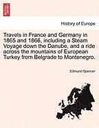 Travels in France and Germany in 1865 and 1866, Including a Steam Voyage Down the Danube, and a Ride Across the Mountains of European Turkey from Belg