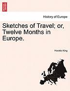 Sketches of Travel; Or, Twelve Months in Europe. - King, Horatio
