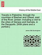 Travels in Palestine, Through the Countries of Bashan and Gilead, East of the River Jordan: Including a Visit to the Cities of Geraza and Gamala, in t - Buckingham, James Silk