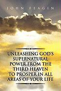 Unleashing God's Supernatural Power from the Third Heaven to Prosper in All Areas of Your Life - Feagin, John