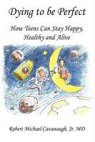 Dying to Be Perfect: How Teens Can Stay Happy, Healthy and Alive