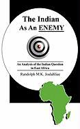 The Indian as an Enemy: An Analysis of the Indian Question in East Africa - Joalahliae, Randolph M. K.