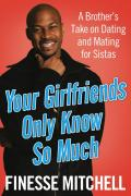 Your Girlfriends Only Know So Much: A Brother's Take on Dating and Mating for Sistas - Mitchell, Finesse