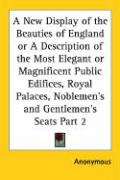 A  New Display of the Beauties of England or a Description of the Most Elegant or Magnificent Public Edifices, Royal Palaces, Noblemen's and Gentleme