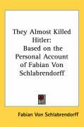 They Almost Killed Hitler: Based on the Personal Account of Fabian Von Schlabrendorff