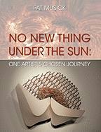 No New Thing Under the Sun: One Artist's Chosen Journey - Pat Musick, Musick; Musick, Pat