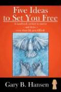 Five Ideas to Set You Free: A Handbook on How to Survive - And Thrive - Even When Life Gets Difficult - Hansen, Gary B.