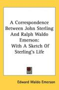 A Correspondence Between John Sterling and Ralph Waldo Emerson: With a Sketch of Sterling's Life - Emerson, Edward Waldo
