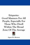 Etiquette: Good Manners for All People, Especially for Those Who Dwell Within the Broad Zone of the Average - Morton, Agnes H.