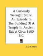 A Curiously Wrought Stone, an Episode in the Building of a Temple in Ancient Egypt Circa 1500 B.C.