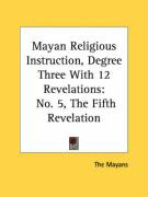 Mayan Religious Instruction, Degree Three with 12 Revelations: No. 5, the Fifth Revelation - The Mayans, Mayans