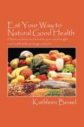 Eat Your Way to Natural Good Health: How to Achieve and Maintain Your Ideal Weight and Health Without Drugs and Pain - Beisel, Kathleen