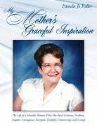 My Mother's Graceful Inspiration: The Life of a Humble Woman Who Has Been Gracious, Resilient, Angelic, Courageous, Energetic, Faithful, Unwavering, a - Roller, Pamela Jo
