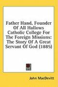 Father Hand, Founder of All Hallows Catholic College for the Foreign Missions: The Story of a Great Servant of God (1885) - Macdevitt, John