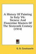A History of Painting in Italy V6: Sienese and Florentine Masters of the Sixteenth Century (1914)