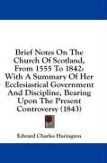 Brief Notes on the Church of Scotland, from 1555 to 1842: With a Summary of Her Ecclesiastical Government and Discipline, Bearing Upon the Present Con