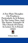 A  Few Plain Thoughts on Prophecy: Particularly as It Relates to the Latter Days, and the Future Triumph of the Church of Christ, in Letters to a Fri - Marsh, William