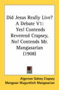 Did Jesus Really Live? a Debate V1: Yes! Contends Reverend Crapsey, No! Contends Mr. Mangasarian (1908)