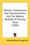 Dinners, Ceremonious and Unceremonious, and the Modern Methods of Serving Them (1890) - Longstreet, Abby Buchanan