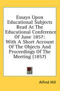 Essays Upon Educational Subjects Read at the Educational Conference of June 1857: With a Short Account of the Objects and Proceedings of the Meeting (
