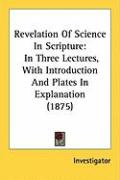 Revelation of Science in Scripture: In Three Lectures, with Introduction and Plates in Explanation (1875) - Investigator