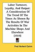 Labor Turnover, Loyalty, and Output: A Consideration of the Trend of the Times as Shown by the Results of War Activities in the Machine Shops and Else - Colvin, Fred Herbert