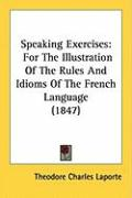 Speaking Exercises: For the Illustration of the Rules and Idioms of the French Language (1847) - Laporte, Theodore Charles