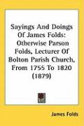 Sayings and Doings of James Folds: Otherwise Parson Folds, Lecturer of Bolton Parish Church, from 1755 to 1820 (1879) - Folds, James