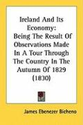 Ireland and Its Economy: Being the Result of Observations Made in a Tour Through the Country in the Autumn of 1829 (1830) - Bicheno, James Ebenezer
