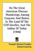 On the Great American Plateau: Wanderings Among Canyons and Buttes, in the Land of the Cliff-Dweller, and the Indian of Today (1906) - Prudden, Theophil Mitchell
