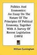 Politics and Economics: An Essay on the Nature of the Principles of Political Economy, Together with a Survey of Recent Legislation (1885) - Cunningham, William