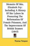 Memoirs of Mrs. Elizabeth Fry: Including a History of Her Labors in Promoting the Reformation of Female Prisoners, and the Improvement of British Sea - Timpson, Thomas