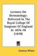 Lectures on Dermatology: Delivered in the Royal College of Surgeons of England in 1876-78 (1878) - Wilson, Erasmus