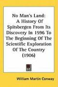 No Man's Land: A History of Spitsbergen from Its Discovery in 1596 to the Beginning of the Scientific Exploration of the Country (190 - Conway, William Martin