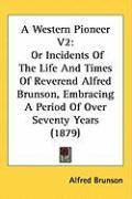 A Western Pioneer V2: Or Incidents of the Life and Times of Reverend Alfred Brunson, Embracing a Period of Over Seventy Years (1879) - Brunson, Alfred