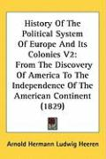 History of the Political System of Europe and Its Colonies V2: From the Discovery of America to the Independence of the American Continent (1829) - Heeren, Arnold Hermann Ludwig