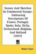 Scenes and Sketches in Continental Europe: Embracing Descriptions of France, Portugal, Spain, Italy, Sicily, Switzerland, Belgium, and Holland (1847)