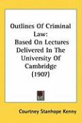 Outlines of Criminal Law: Based on Lectures Delivered in the University of Cambridge (1907) - Kenny, Courtney Stanhope