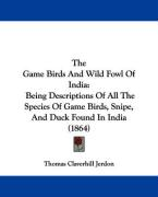 The Game Birds and Wild Fowl of India: Being Descriptions of All the Species of Game Birds, Snipe, and Duck Found in India (1864)