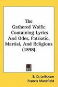 The Gathered Waifs: Containing Lyrics and Odes, Patriotic, Martial, and Religious (1898) - Leifsnam, S. D.; Mansfield, Francis